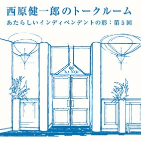 event:西原健一郎(Kenichiro Nishihara)のトークルーム『あたらしいインディペンデントの形:第5回』